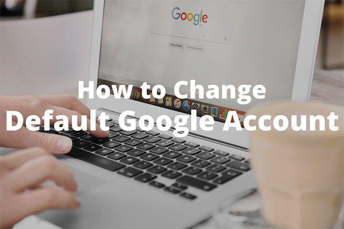 Cómo cambiar la cuenta de Google predeterminada
