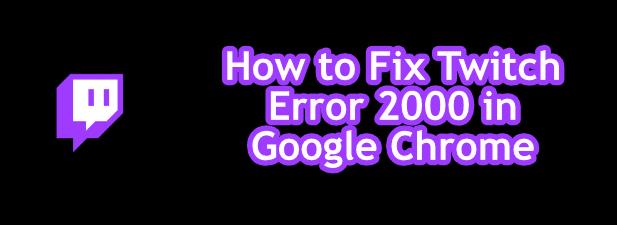 Cómo reparar el error 2000 de Twitch en Google Chrome