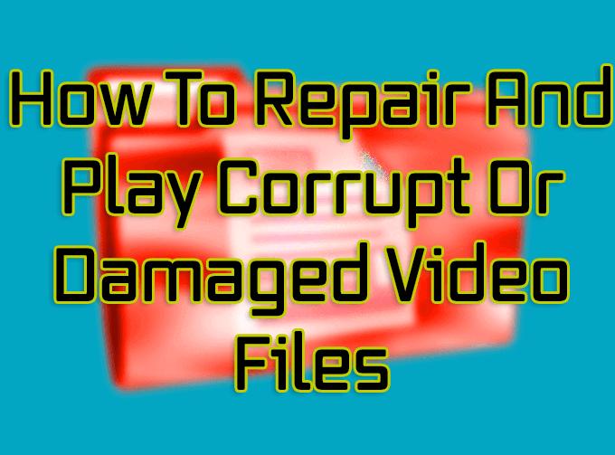 Cómo reparar y reproducir archivos de video corruptos o dañados